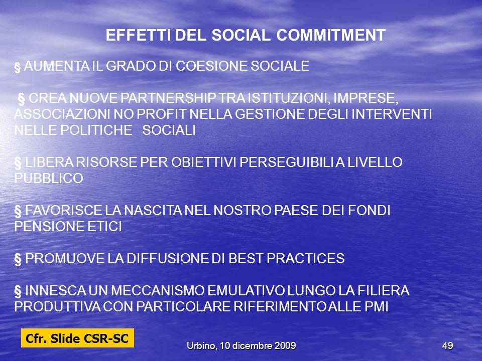 Urbino, 10 dicembre 200949 EFFETTI DEL SOCIAL COMMITMENT § AUMENTA IL GRADO DI COESIONE SOCIALE § CREA NUOVE PARTNERSHIP TRA ISTITUZIONI, IMPRESE, ASS