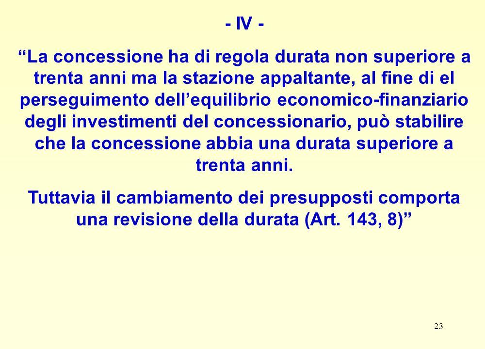 23 - IV - La concessione ha di regola durata non superiore a trenta anni ma la stazione appaltante, al fine di el perseguimento dellequilibrio economico-finanziario degli investimenti del concessionario, può stabilire che la concessione abbia una durata superiore a trenta anni.
