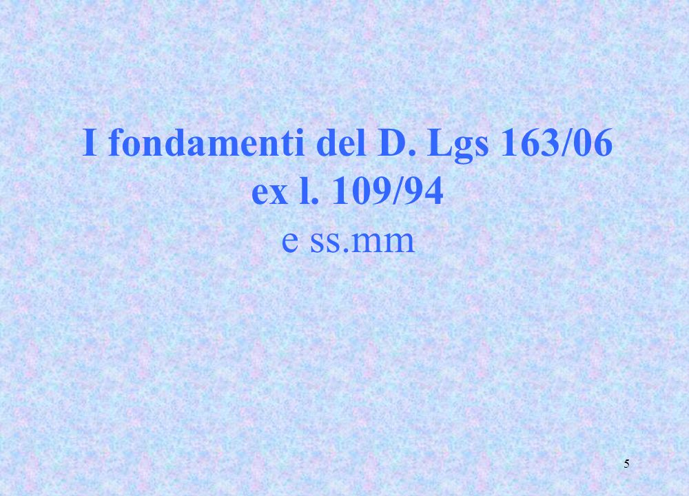 5 I fondamenti del D. Lgs 163/06 ex l. 109/94 e ss.mm