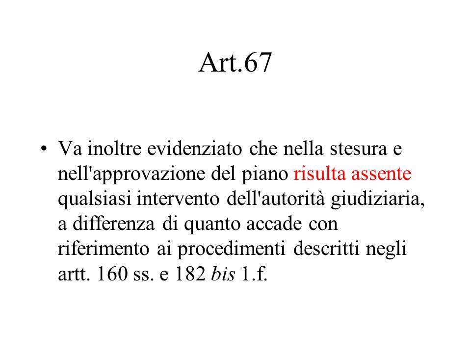 Art.67 Va inoltre evidenziato che nella stesura e nell'approvazione del piano risulta assente qualsiasi intervento dell'autorità giudiziaria, a differ