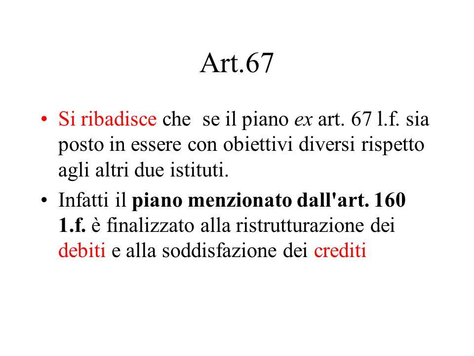 Art.67 Si ribadisce che se il piano ex art. 67 l.f. sia posto in essere con obiettivi diversi rispetto agli altri due istituti. Infatti il piano menzi