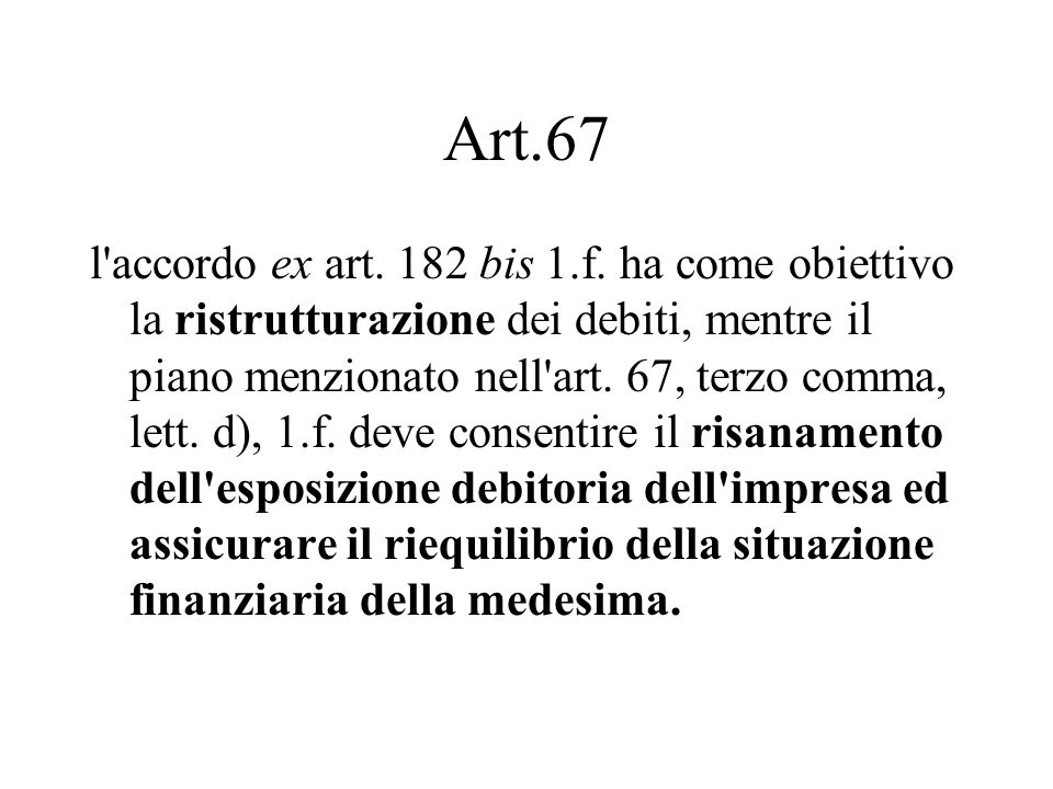 Art.67 l'accordo ex art. 182 bis 1.f. ha come obiettivo la ristrutturazione dei debiti, mentre il piano menzionato nell'art. 67, terzo comma, lett. d)