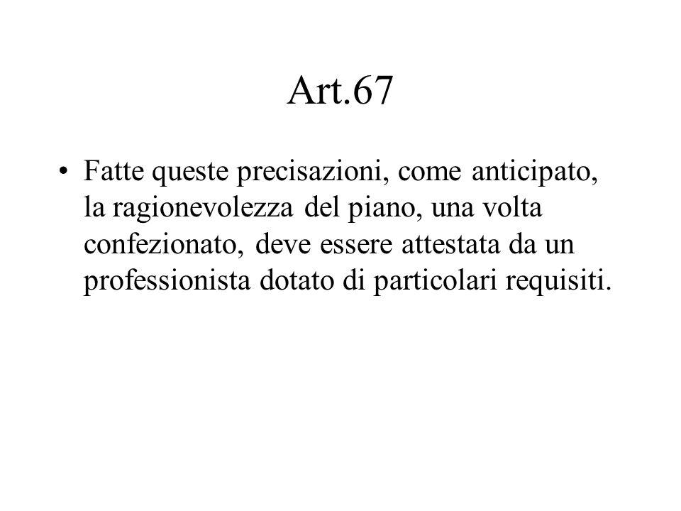 Art.67 Fatte queste precisazioni, come anticipato, la ragionevolezza del piano, una volta confezionato, deve essere attestata da un professionista dot
