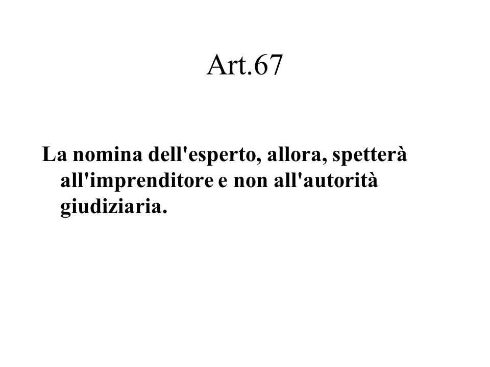 Art.67 La nomina dell'esperto, allora, spetterà all'imprenditore e non all'autorità giudiziaria.