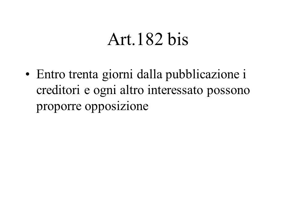 Art.182 bis Entro trenta giorni dalla pubblicazione i creditori e ogni altro interessato possono proporre opposizione