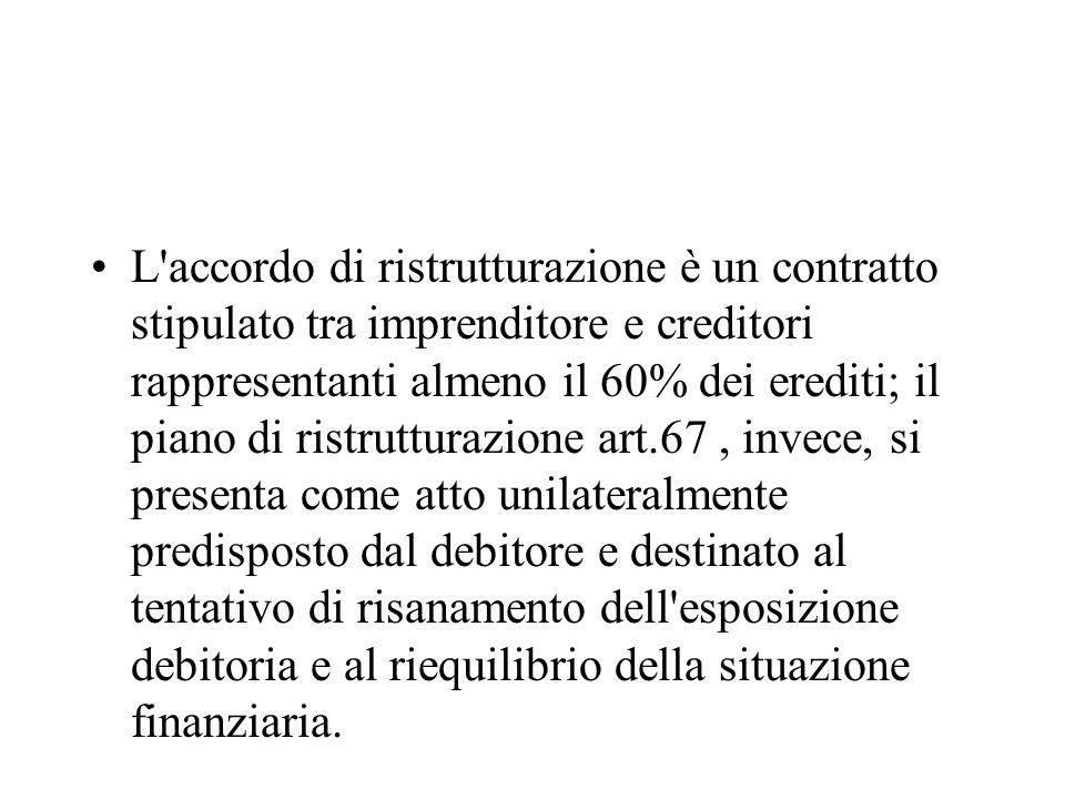 L'accordo di ristrutturazione è un contratto stipulato tra imprenditore e creditori rappresentanti almeno il 60% dei erediti; il piano di ristrutturaz