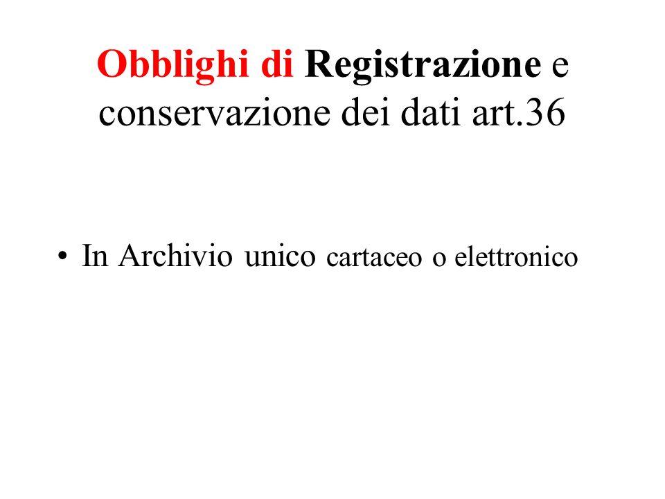 Obblighi di Registrazione e conservazione dei dati art.36 In Archivio unico cartaceo o elettronico