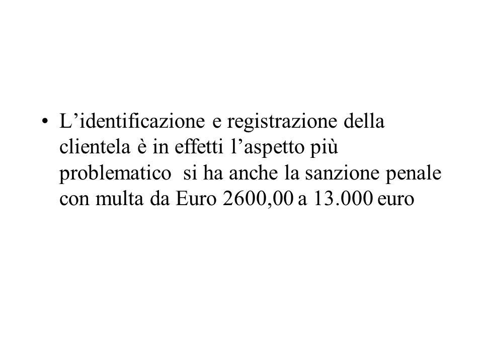 Lidentificazione e registrazione della clientela è in effetti laspetto più problematico si ha anche la sanzione penale con multa da Euro 2600,00 a 13.