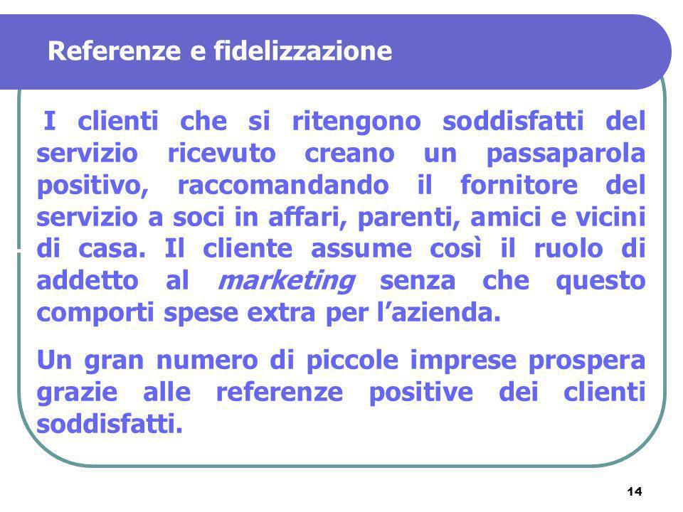 14 Referenze e fidelizzazione I clienti che si ritengono soddisfatti del servizio ricevuto creano un passaparola positivo, raccomandando il fornitore