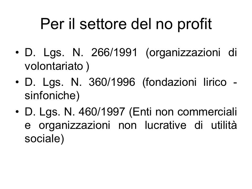 Per il settore del no profit D. Lgs. N. 266/1991 (organizzazioni di volontariato ) D. Lgs. N. 360/1996 (fondazioni lirico - sinfoniche) D. Lgs. N. 460