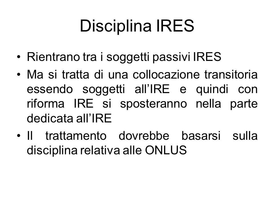 Disciplina IRES Rientrano tra i soggetti passivi IRES Ma si tratta di una collocazione transitoria essendo soggetti allIRE e quindi con riforma IRE si