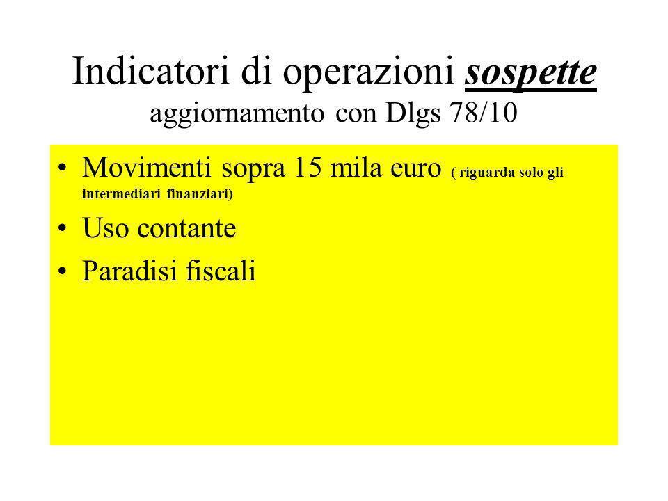 Indicatori di operazioni sospette aggiornamento con Dlgs 78/10 Movimenti sopra 15 mila euro ( riguarda solo gli intermediari finanziari) Uso contante Paradisi fiscali