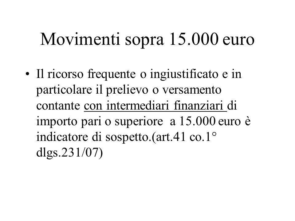 Movimenti sopra 15.000 euro Il ricorso frequente o ingiustificato e in particolare il prelievo o versamento contante con intermediari finanziari di importo pari o superiore a 15.000 euro è indicatore di sospetto.(art.41 co.1° dlgs.231/07)