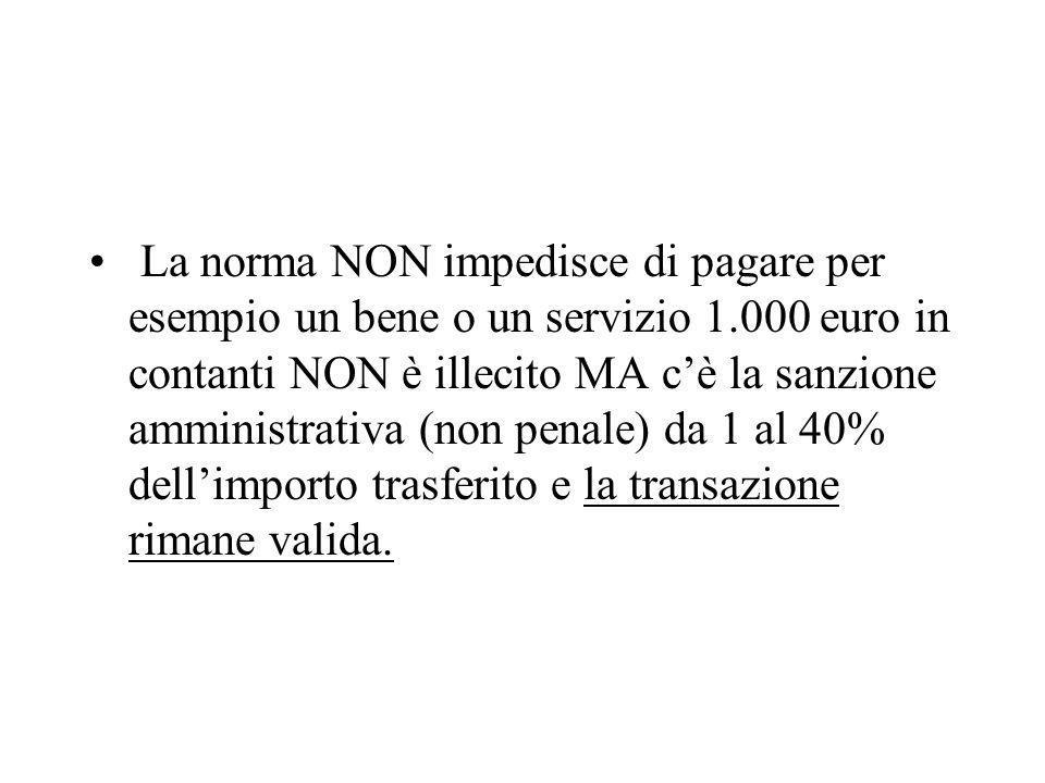 La norma NON impedisce di pagare per esempio un bene o un servizio 1.000 euro in contanti NON è illecito MA cè la sanzione amministrativa (non penale) da 1 al 40% dellimporto trasferito e la transazione rimane valida.