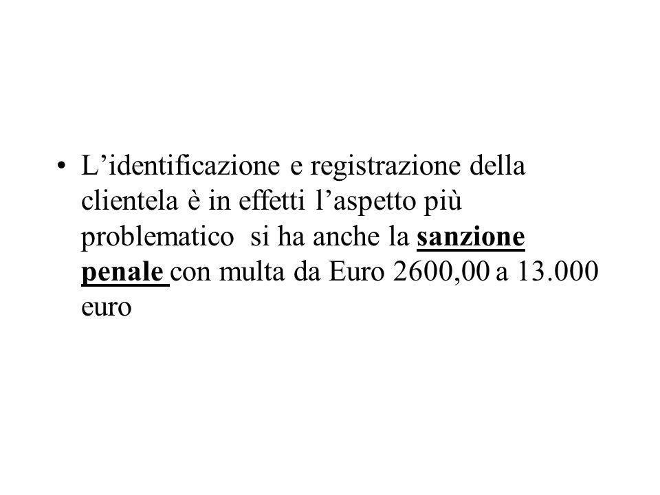 Lidentificazione e registrazione della clientela è in effetti laspetto più problematico si ha anche la sanzione penale con multa da Euro 2600,00 a 13.000 euro
