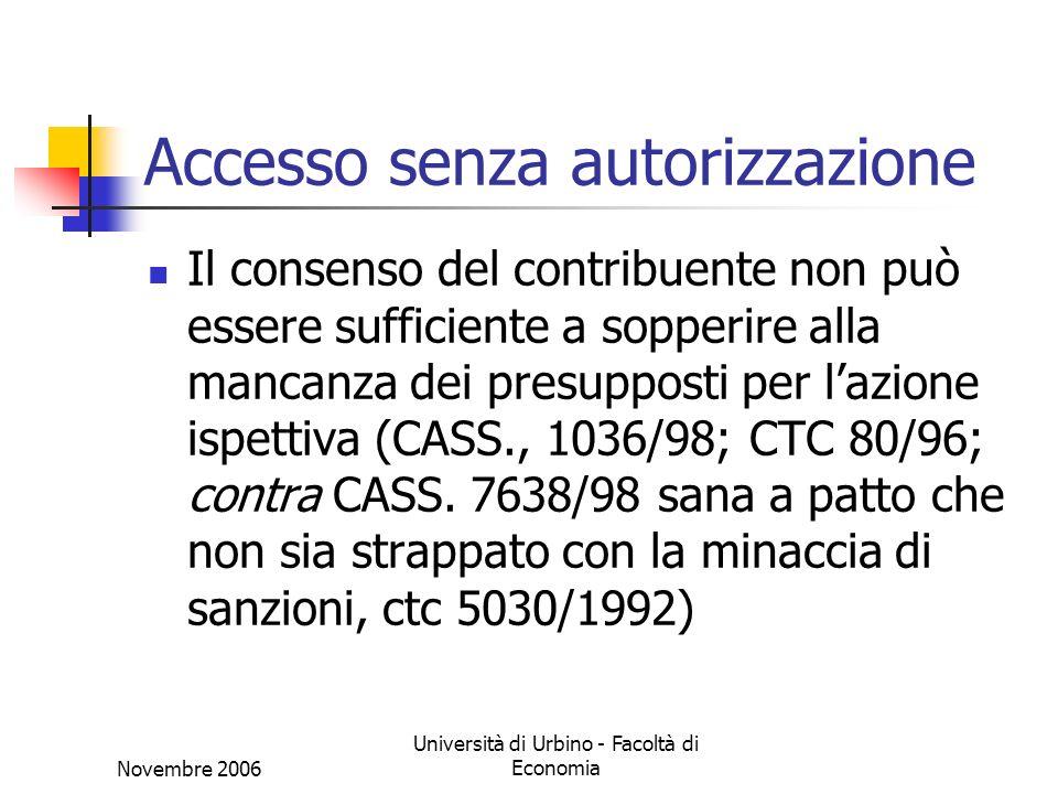 Novembre 2006 Università di Urbino - Facoltà di Economia Accesso senza autorizzazione Il consenso del contribuente non può essere sufficiente a sopperire alla mancanza dei presupposti per lazione ispettiva (CASS., 1036/98; CTC 80/96; contra CASS.