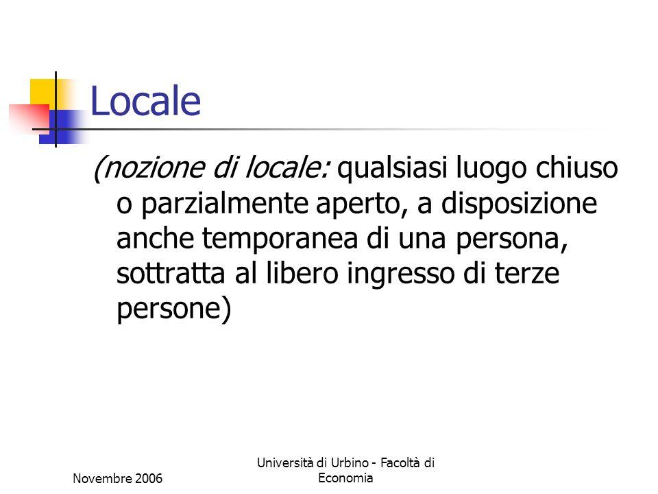 Novembre 2006 Università di Urbino - Facoltà di Economia Locale (nozione di locale: qualsiasi luogo chiuso o parzialmente aperto, a disposizione anche temporanea di una persona, sottratta al libero ingresso di terze persone)