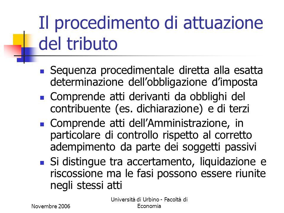 Novembre 2006 Università di Urbino - Facoltà di Economia Il procedimento di attuazione del tributo Sequenza procedimentale diretta alla esatta determinazione dellobbligazione dimposta Comprende atti derivanti da obblighi del contribuente (es.