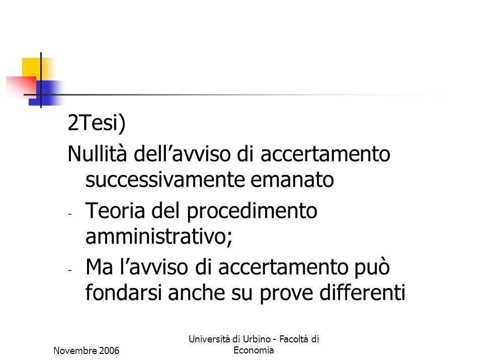 Novembre 2006 Università di Urbino - Facoltà di Economia 2Tesi) Nullità dellavviso di accertamento successivamente emanato - Teoria del procedimento amministrativo; - Ma lavviso di accertamento può fondarsi anche su prove differenti