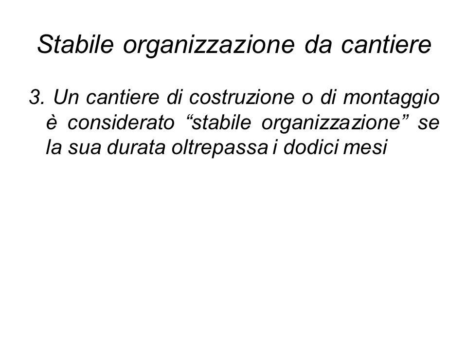 Stabile organizzazione da cantiere 3. Un cantiere di costruzione o di montaggio è considerato stabile organizzazione se la sua durata oltrepassa i dod