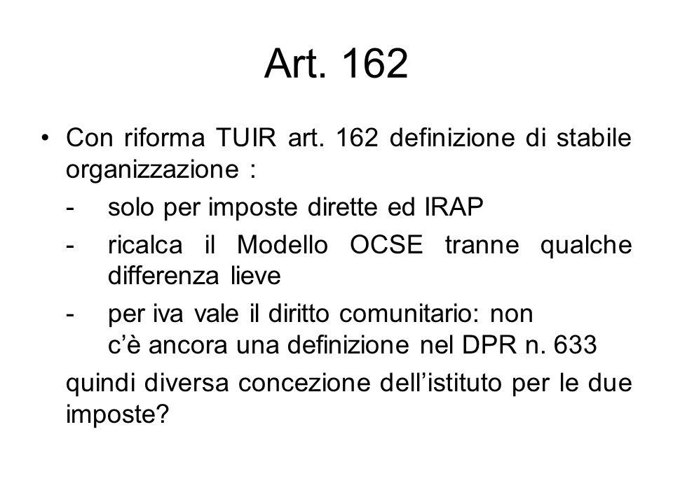 Art. 162 Con riforma TUIR art. 162 definizione di stabile organizzazione : - solo per imposte dirette ed IRAP - ricalca il Modello OCSE tranne qualche