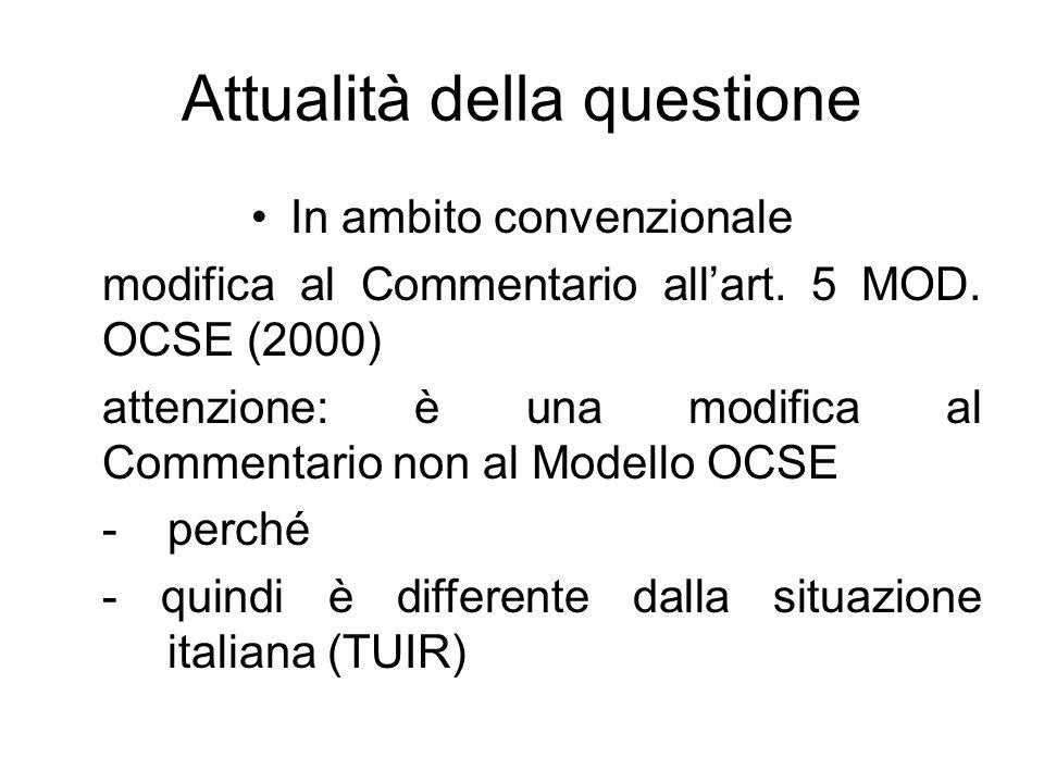 Attualità della questione In ambito convenzionale modifica al Commentario allart. 5 MOD. OCSE (2000) attenzione: è una modifica al Commentario non al