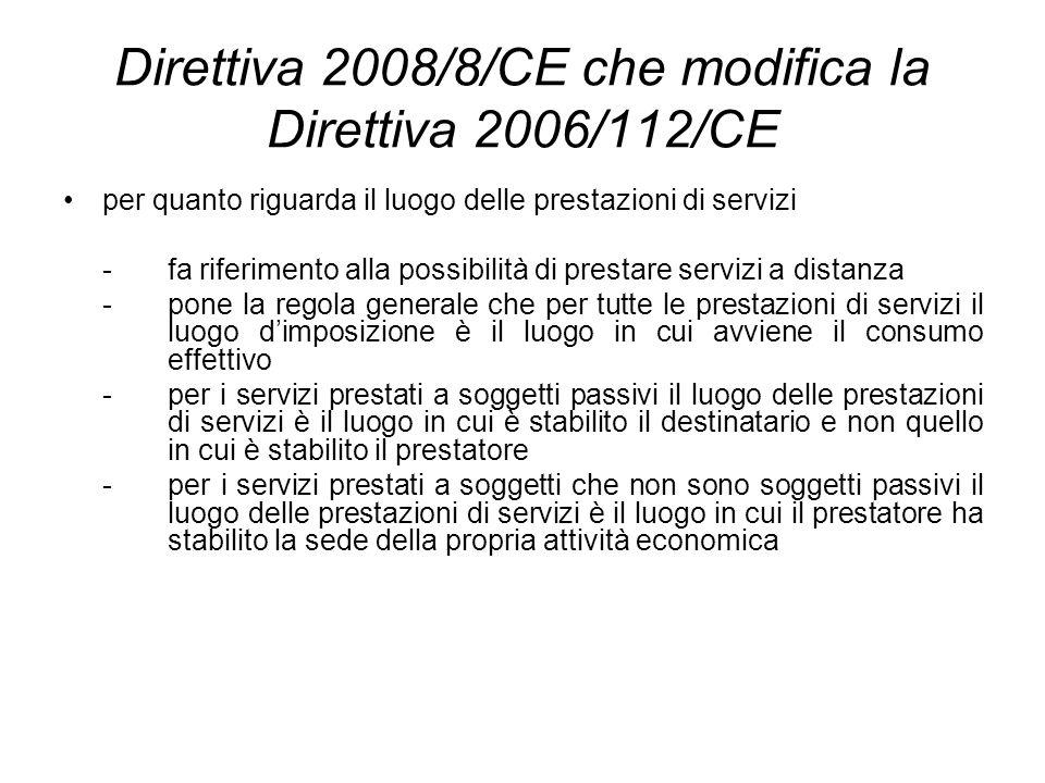 Direttiva 2008/8/CE che modifica la Direttiva 2006/112/CE per quanto riguarda il luogo delle prestazioni di servizi - fa riferimento alla possibilità di prestare servizi a distanza - pone la regola generale che per tutte le prestazioni di servizi il luogo dimposizione è il luogo in cui avviene il consumo effettivo - per i servizi prestati a soggetti passivi il luogo delle prestazioni di servizi è il luogo in cui è stabilito il destinatario e non quello in cui è stabilito il prestatore - per i servizi prestati a soggetti che non sono soggetti passivi il luogo delle prestazioni di servizi è il luogo in cui il prestatore ha stabilito la sede della propria attività economica