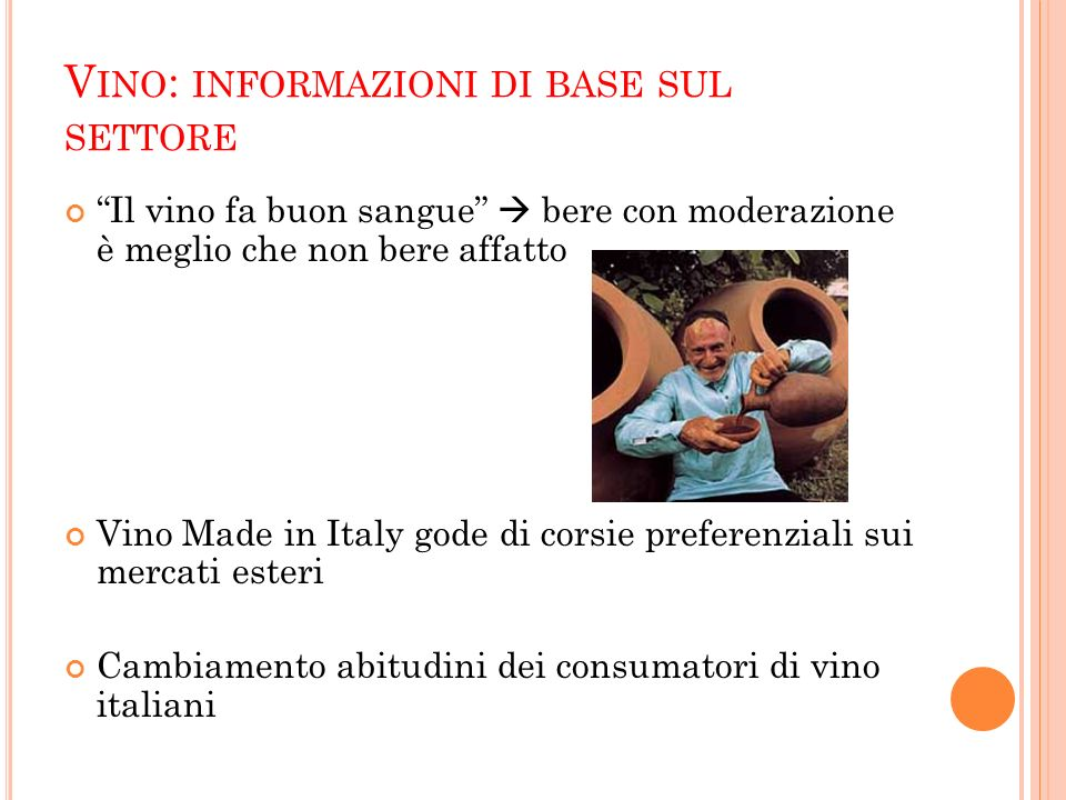 V INO : INFORMAZIONI DI BASE SUL SETTORE Il vino fa buon sangue bere con moderazione è meglio che non bere affatto Vino Made in Italy gode di corsie p