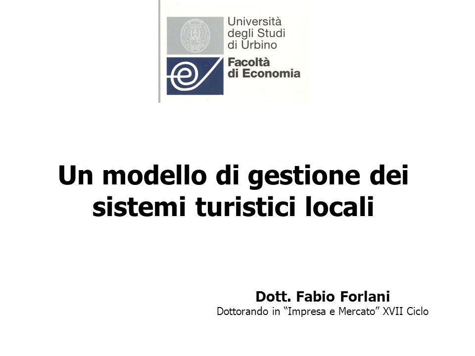 Un modello di gestione dei sistemi turistici locali Dott. Fabio Forlani Dottorando in Impresa e Mercato XVII Ciclo