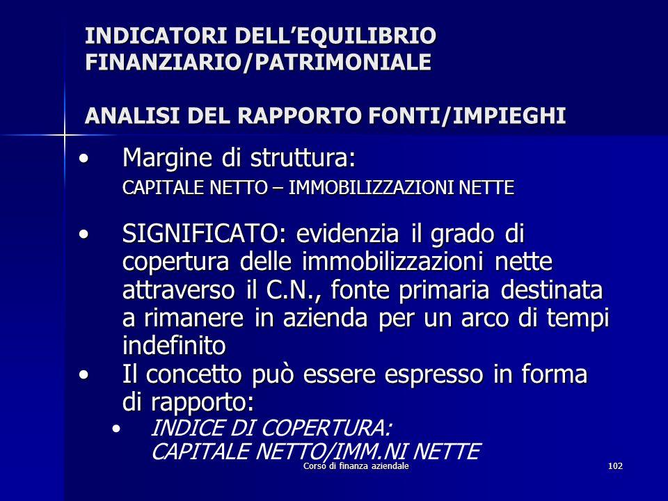 Corso di finanza aziendale102 INDICATORI DELLEQUILIBRIO FINANZIARIO/PATRIMONIALE ANALISI DEL RAPPORTO FONTI/IMPIEGHI Margine di struttura:Margine di s