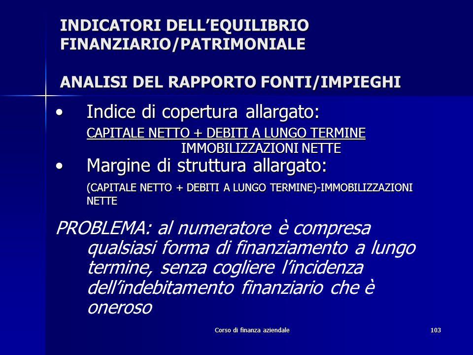 Corso di finanza aziendale103 INDICATORI DELLEQUILIBRIO FINANZIARIO/PATRIMONIALE ANALISI DEL RAPPORTO FONTI/IMPIEGHI Indice di copertura allargato:Ind