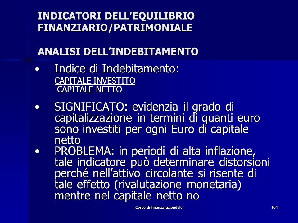 Corso di finanza aziendale104 INDICATORI DELLEQUILIBRIO FINANZIARIO/PATRIMONIALE ANALISI DELLINDEBITAMENTO Indice di Indebitamento:Indice di Indebitam