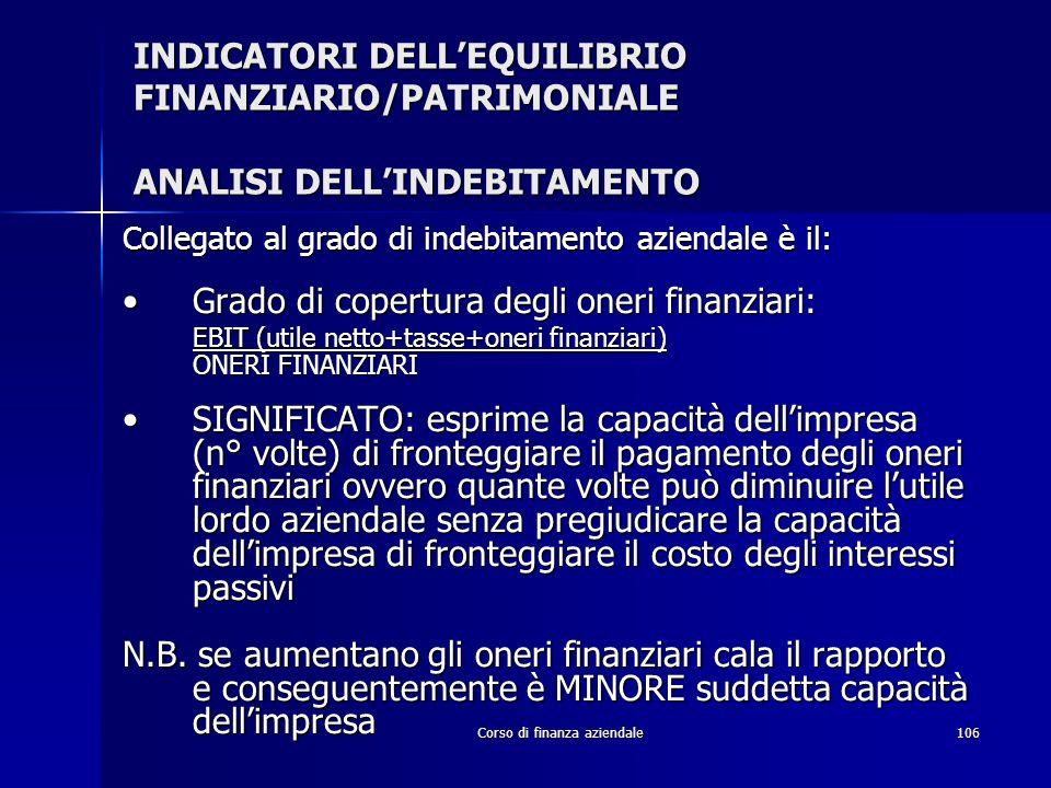 Corso di finanza aziendale106 INDICATORI DELLEQUILIBRIO FINANZIARIO/PATRIMONIALE ANALISI DELLINDEBITAMENTO Collegato al grado di indebitamento azienda