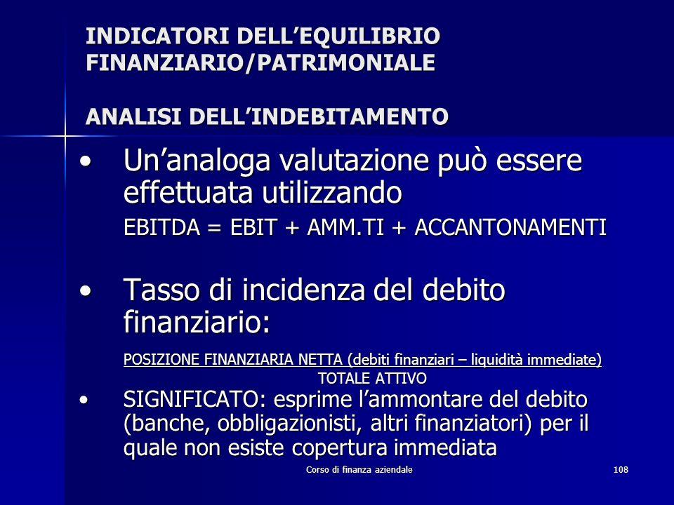 Corso di finanza aziendale108 INDICATORI DELLEQUILIBRIO FINANZIARIO/PATRIMONIALE ANALISI DELLINDEBITAMENTO Unanaloga valutazione può essere effettuata