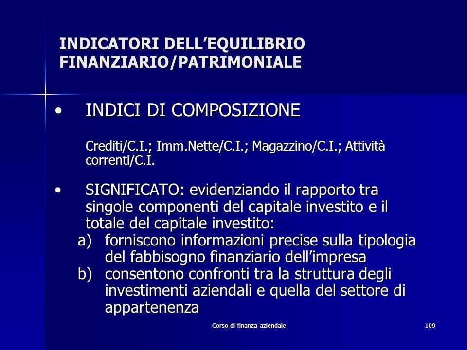Corso di finanza aziendale109 INDICATORI DELLEQUILIBRIO FINANZIARIO/PATRIMONIALE INDICI DI COMPOSIZIONEINDICI DI COMPOSIZIONE Crediti/C.I.; Imm.Nette/