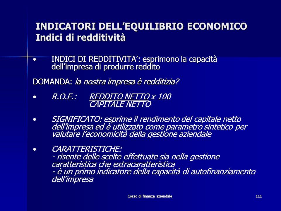 Corso di finanza aziendale111 INDICATORI DELLEQUILIBRIO ECONOMICO Indici di redditività INDICI DI REDDITIVITA: esprimono la capacità dellimpresa di pr