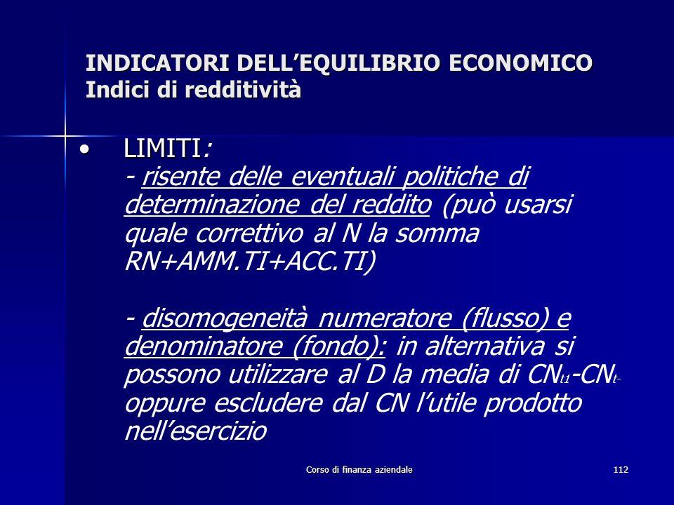 Corso di finanza aziendale112 INDICATORI DELLEQUILIBRIO ECONOMICO Indici di redditività LIMITILIMITI: - risente delle eventuali politiche di determina