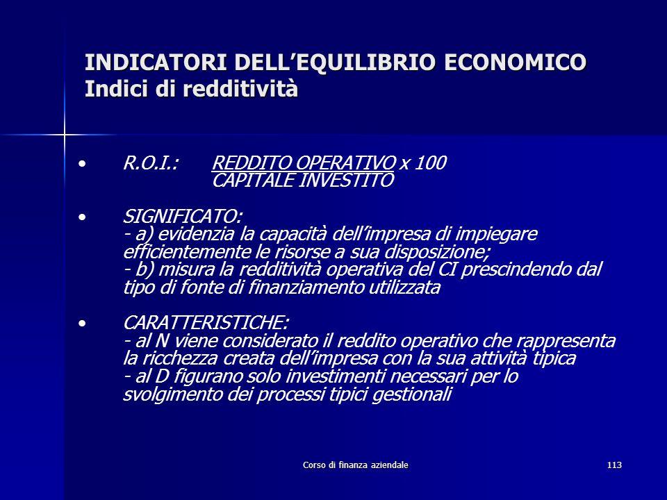 Corso di finanza aziendale113 INDICATORI DELLEQUILIBRIO ECONOMICO Indici di redditività R.O.I.: REDDITO OPERATIVO x 100 CAPITALE INVESTITO SIGNIFICATO