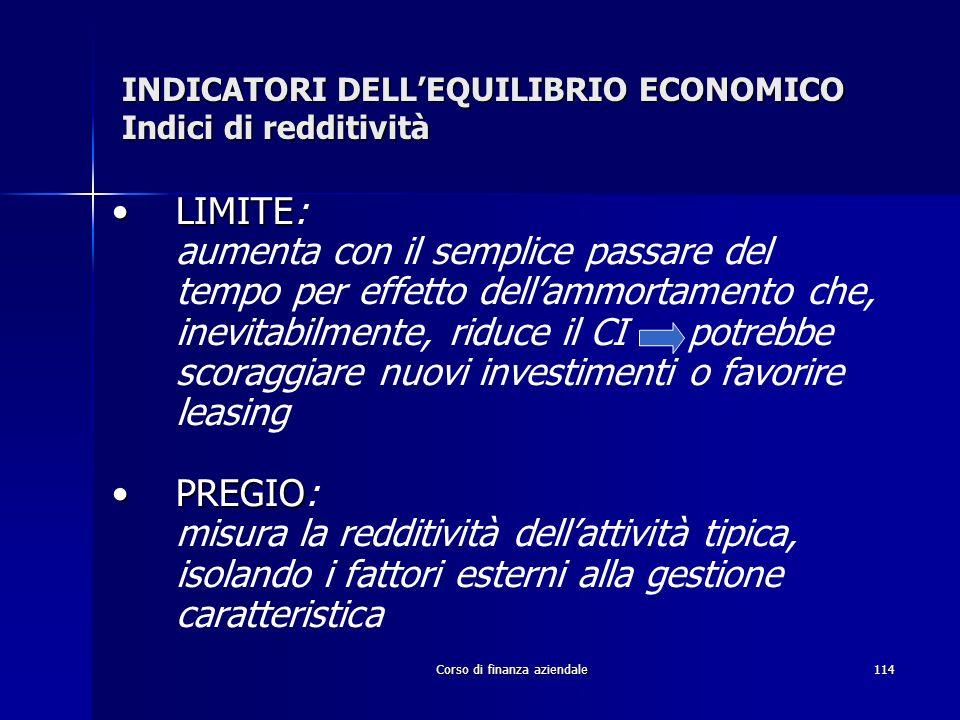 Corso di finanza aziendale114 INDICATORI DELLEQUILIBRIO ECONOMICO Indici di redditività LIMITELIMITE: aumenta con il semplice passare del tempo per ef