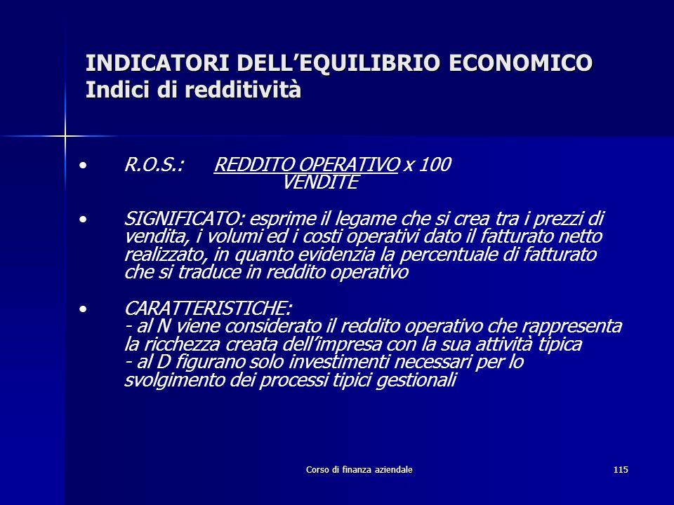 Corso di finanza aziendale115 INDICATORI DELLEQUILIBRIO ECONOMICO Indici di redditività R.O.S.: REDDITO OPERATIVO x 100 VENDITE SIGNIFICATO: esprime i