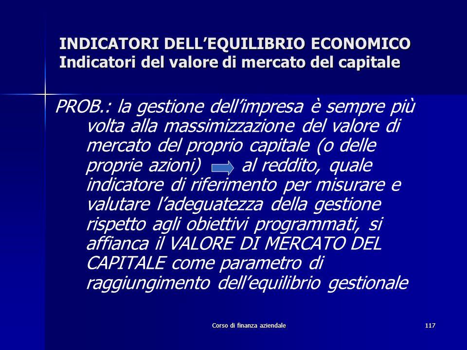 Corso di finanza aziendale117 INDICATORI DELLEQUILIBRIO ECONOMICO Indicatori del valore di mercato del capitale PROB.: la gestione dellimpresa è sempr