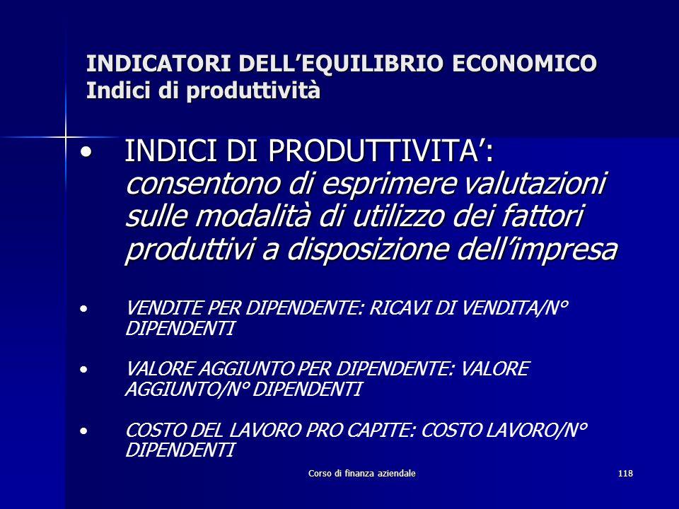 Corso di finanza aziendale118 INDICATORI DELLEQUILIBRIO ECONOMICO Indici di produttività INDICI DI PRODUTTIVITA: consentono di esprimere valutazioni s