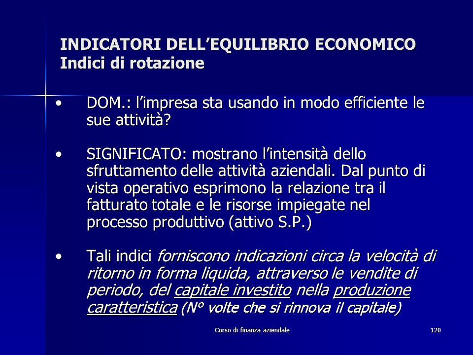 Corso di finanza aziendale120 INDICATORI DELLEQUILIBRIO ECONOMICO Indici di rotazione DOM.: limpresa sta usando in modo efficiente le sue attività?DOM