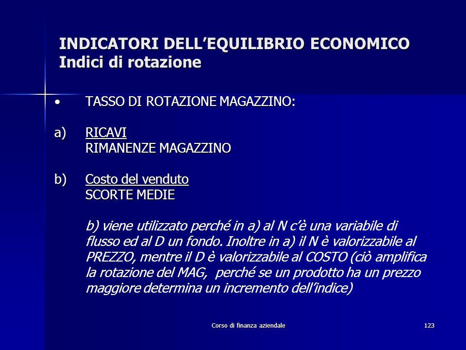 Corso di finanza aziendale123 INDICATORI DELLEQUILIBRIO ECONOMICO Indici di rotazione TASSO DI ROTAZIONE MAGAZZINO:TASSO DI ROTAZIONE MAGAZZINO: a)RIC