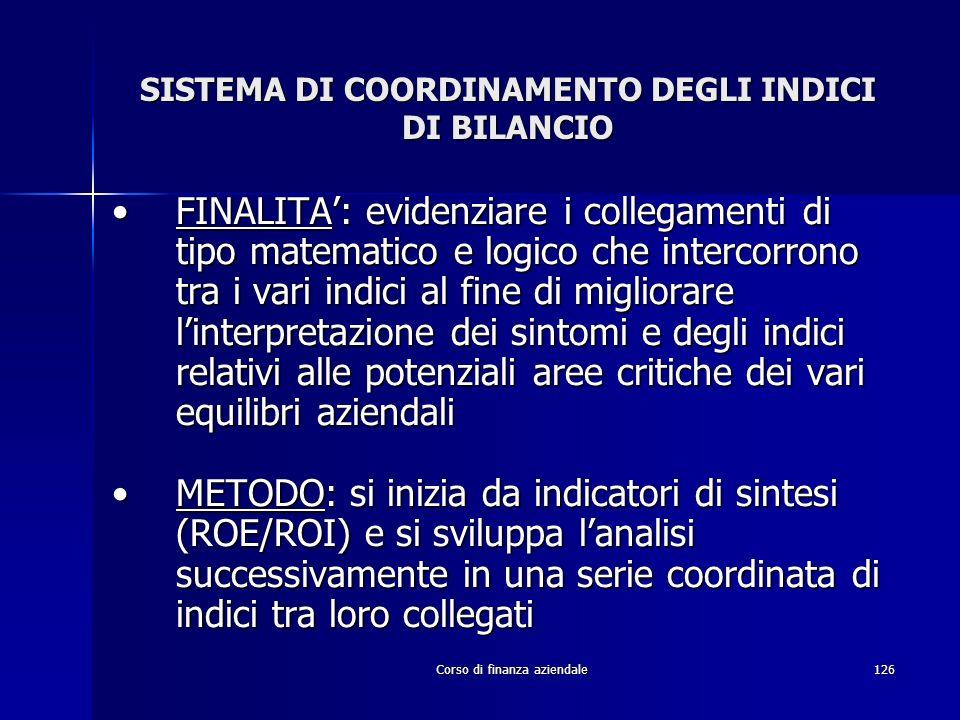 Corso di finanza aziendale126 SISTEMA DI COORDINAMENTO DEGLI INDICI DI BILANCIO FINALITA: evidenziare i collegamenti di tipo matematico e logico che i