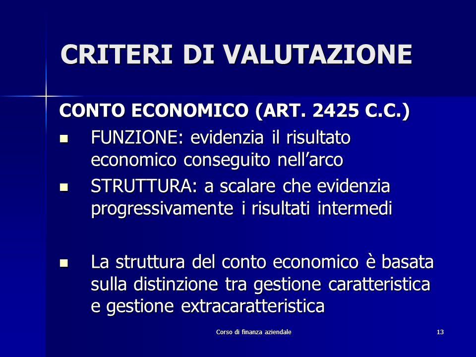 Corso di finanza aziendale13 CRITERI DI VALUTAZIONE CONTO ECONOMICO (ART. 2425 C.C.) FUNZIONE: evidenzia il risultato economico conseguito nellarco FU