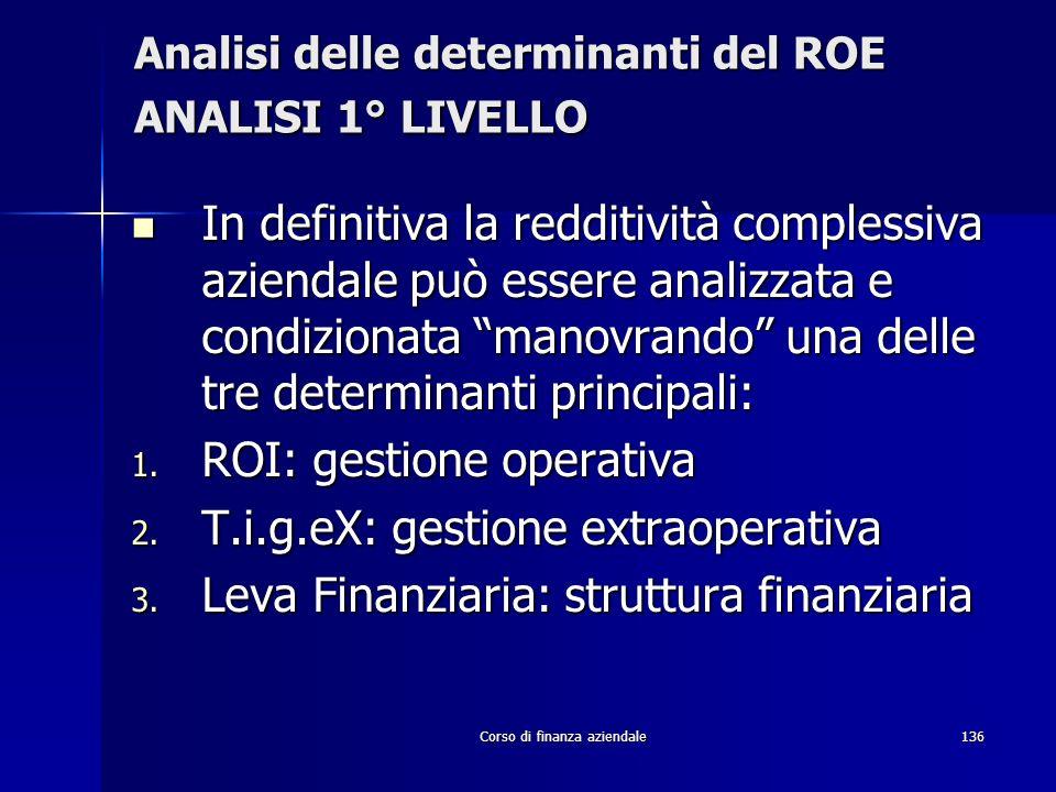 Corso di finanza aziendale136 Analisi delle determinanti del ROE ANALISI 1° LIVELLO In definitiva la redditività complessiva aziendale può essere anal
