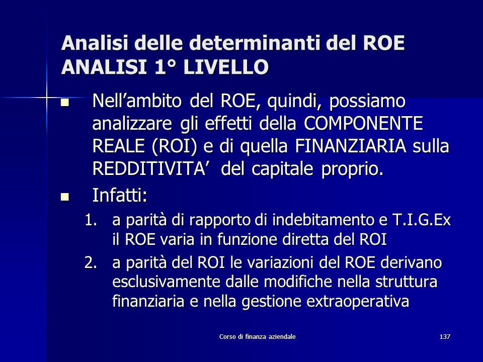 Corso di finanza aziendale137 Analisi delle determinanti del ROE ANALISI 1° LIVELLO Nellambito del ROE, quindi, possiamo analizzare gli effetti della