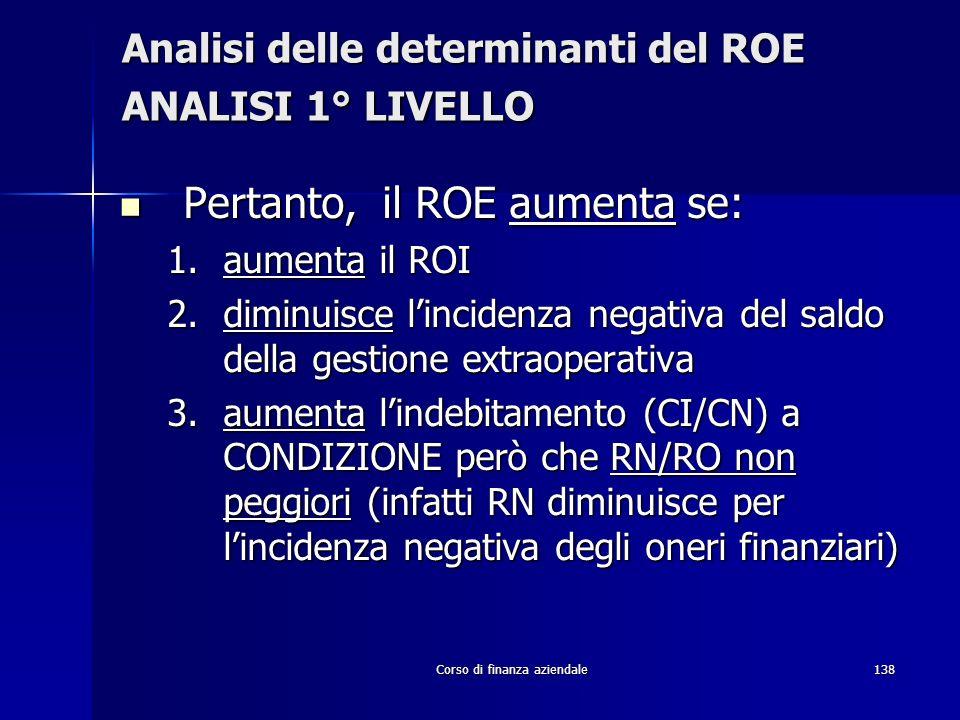 Corso di finanza aziendale138 Analisi delle determinanti del ROE ANALISI 1° LIVELLO Pertanto, il ROE aumenta se: Pertanto, il ROE aumenta se: 1.aument
