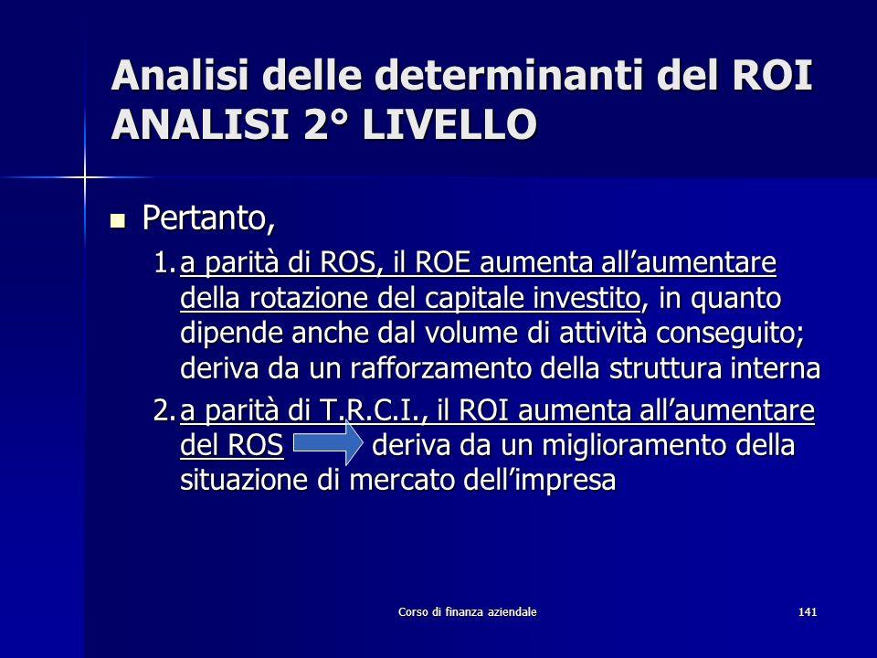 Corso di finanza aziendale141 Analisi delle determinanti del ROI ANALISI 2° LIVELLO Pertanto, Pertanto, 1.a parità di ROS, il ROE aumenta allaumentare